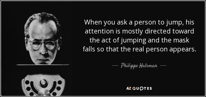 When you ask a person to jump, his attention is mostly directed toward the act of jumping and the mask falls so that the real person appears. - Philippe Halsman
