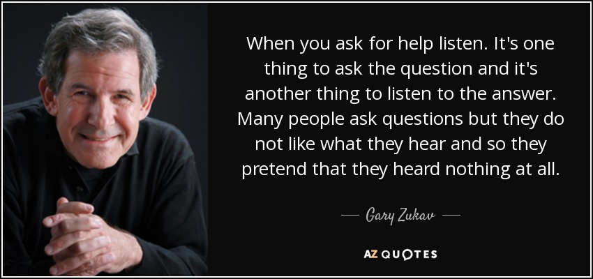 When you ask for help listen. It's one thing to ask the question and it's another thing to listen to the answer. Many people ask questions but they do not like what they hear and so they pretend that they heard nothing at all. - Gary Zukav