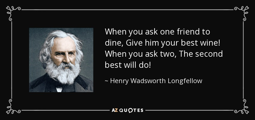 When you ask one friend to dine, Give him your best wine! When you ask two, The second best will do! - Henry Wadsworth Longfellow