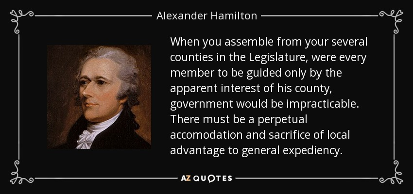 When you assemble from your several counties in the Legislature, were every member to be guided only by the apparent interest of his county, government would be impracticable. There must be a perpetual accomodation and sacrifice of local advantage to general expediency. - Alexander Hamilton