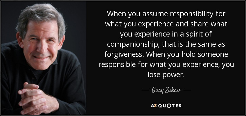 When you assume responsibility for what you experience and share what you experience in a spirit of companionship, that is the same as forgiveness. When you hold someone responsible for what you experience, you lose power. - Gary Zukav