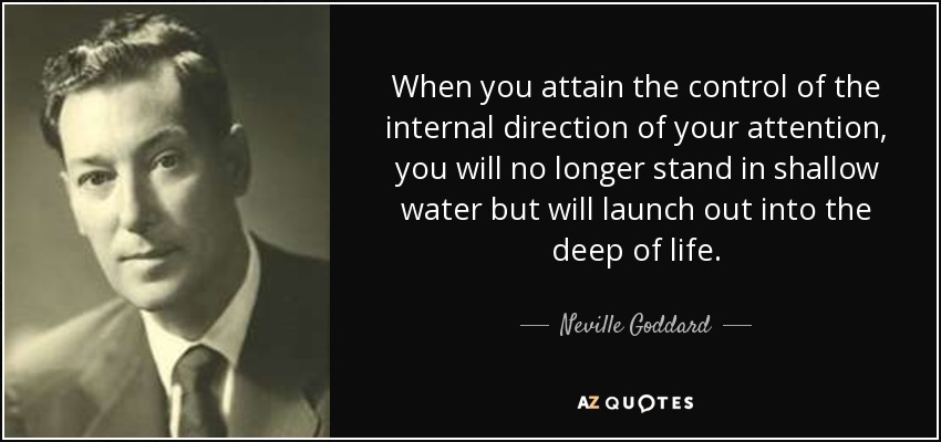When you attain the control of the internal direction of your attention, you will no longer stand in shallow water but will launch out into the deep of life. - Neville Goddard