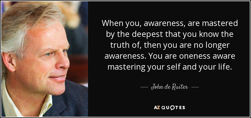 When you, awareness, are mastered by the deepest that you know the truth of, then you are no longer awareness. You are oneness aware mastering your self and your life. - John de Ruiter