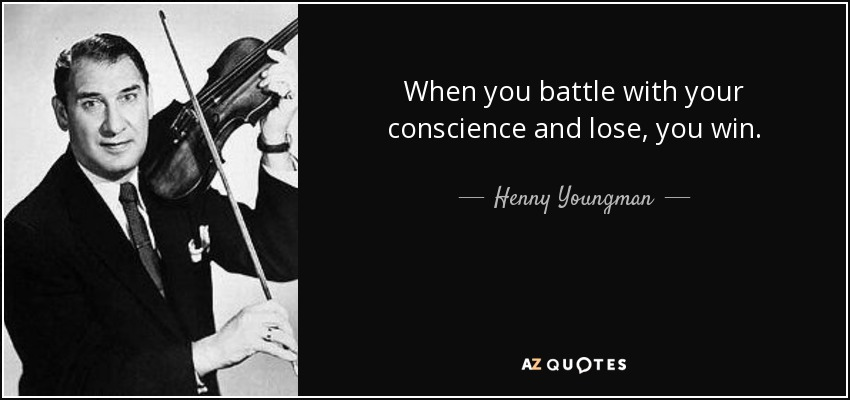 When you battle with your conscience and lose, you win. - Henny Youngman