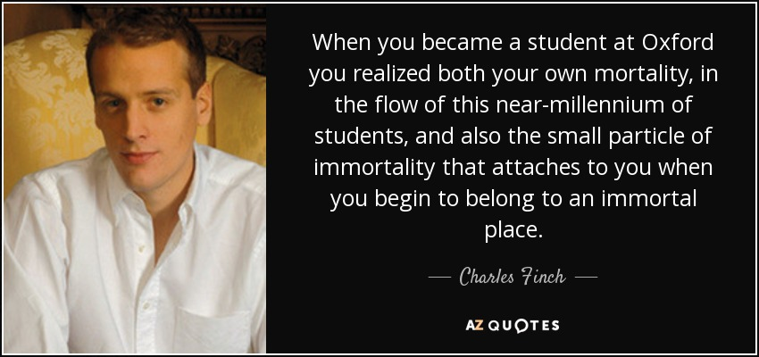 When you became a student at Oxford you realized both your own mortality, in the flow of this near-millennium of students, and also the small particle of immortality that attaches to you when you begin to belong to an immortal place. - Charles Finch