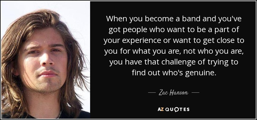 When you become a band and you've got people who want to be a part of your experience or want to get close to you for what you are, not who you are, you have that challenge of trying to find out who's genuine. - Zac Hanson