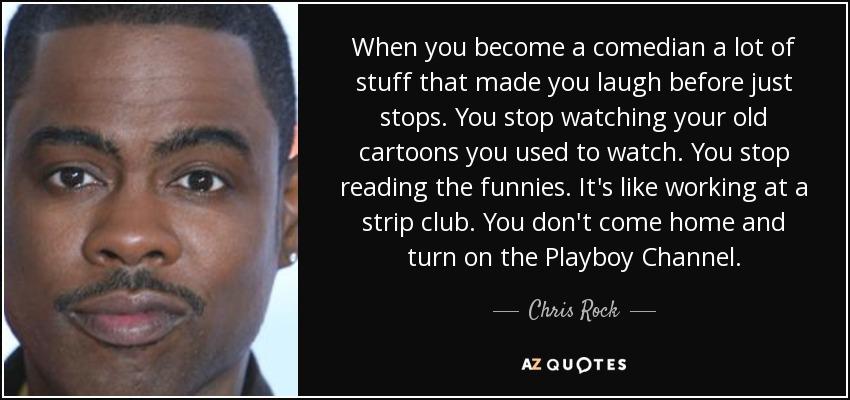 When you become a comedian a lot of stuff that made you laugh before just stops. You stop watching your old cartoons you used to watch. You stop reading the funnies. It's like working at a strip club. You don't come home and turn on the Playboy Channel. - Chris Rock