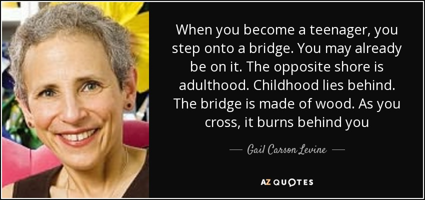 When you become a teenager, you step onto a bridge. You may already be on it. The opposite shore is adulthood. Childhood lies behind. The bridge is made of wood. As you cross, it burns behind you - Gail Carson Levine