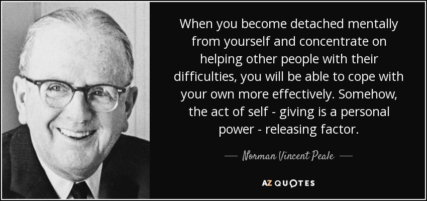 When you become detached mentally from yourself and concentrate on helping other people with their difficulties, you will be able to cope with your own more effectively. Somehow, the act of self - giving is a personal power - releasing factor. - Norman Vincent Peale