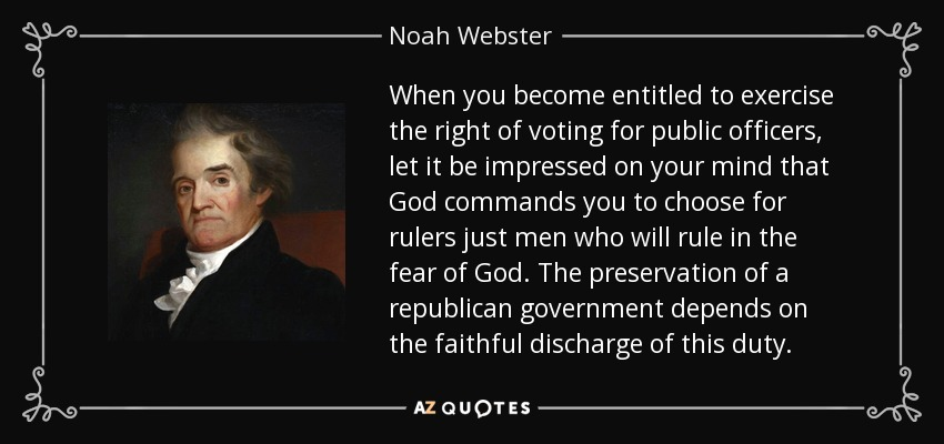 When you become entitled to exercise the right of voting for public officers, let it be impressed on your mind that God commands you to choose for rulers just men who will rule in the fear of God. The preservation of a republican government depends on the faithful discharge of this duty. - Noah Webster