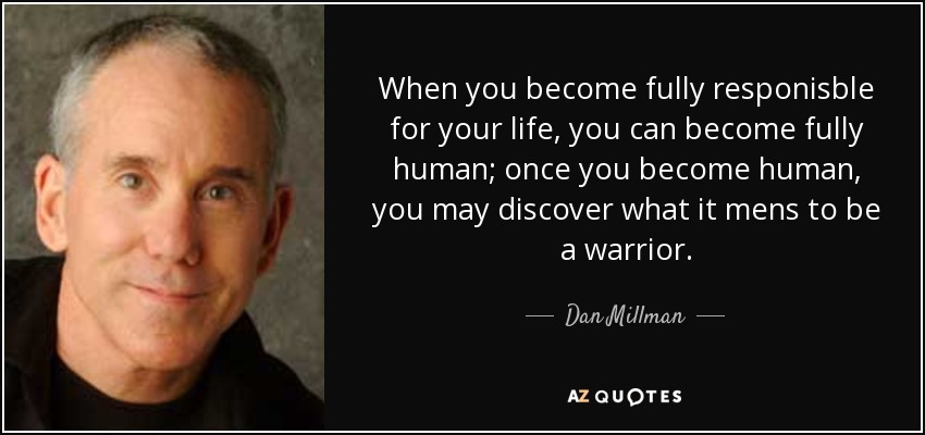 When you become fully responisble for your life, you can become fully human; once you become human, you may discover what it mens to be a warrior. - Dan Millman