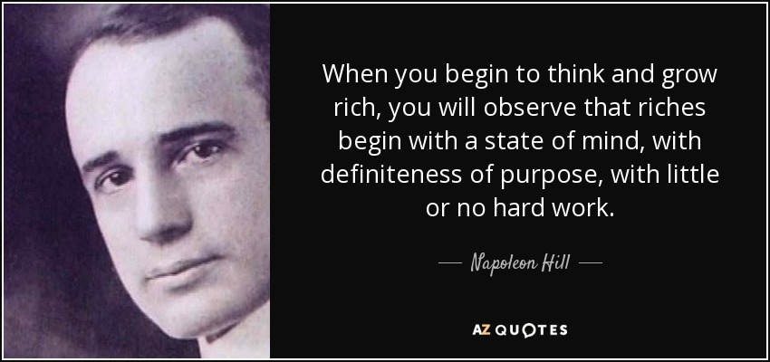 When you begin to think and grow rich, you will observe that riches begin with a state of mind, with definiteness of purpose, with little or no hard work. - Napoleon Hill