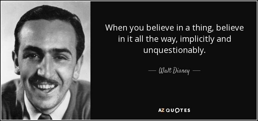 When you believe in a thing, believe in it all the way, implicitly and unquestionably. - Walt Disney