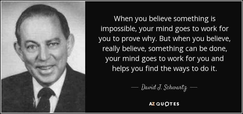 When you believe something is impossible, your mind goes to work for you to prove why. But when you believe, really believe, something can be done, your mind goes to work for you and helps you find the ways to do it. - David J. Schwartz
