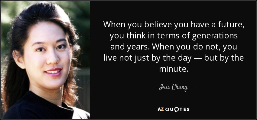 When you believe you have a future, you think in terms of generations and years. When you do not, you live not just by the day — but by the minute. - Iris Chang
