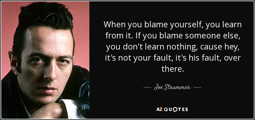 When you blame yourself, you learn from it. If you blame someone else, you don't learn nothing, cause hey, it's not your fault, it's his fault, over there. - Joe Strummer