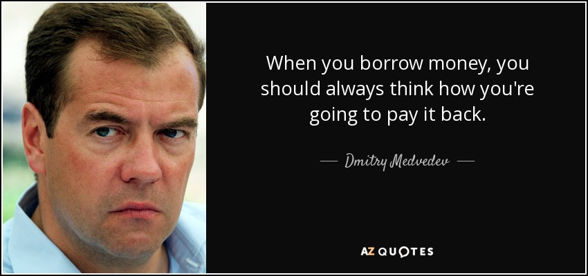 When you borrow money, you should always think how you're going to pay it back. - Dmitry Medvedev