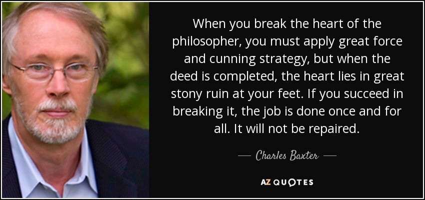 When you break the heart of the philosopher, you must apply great force and cunning strategy, but when the deed is completed, the heart lies in great stony ruin at your feet. If you succeed in breaking it, the job is done once and for all. It will not be repaired. - Charles Baxter