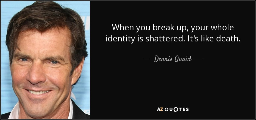 When you break up, your whole identity is shattered. It's like death. - Dennis Quaid
