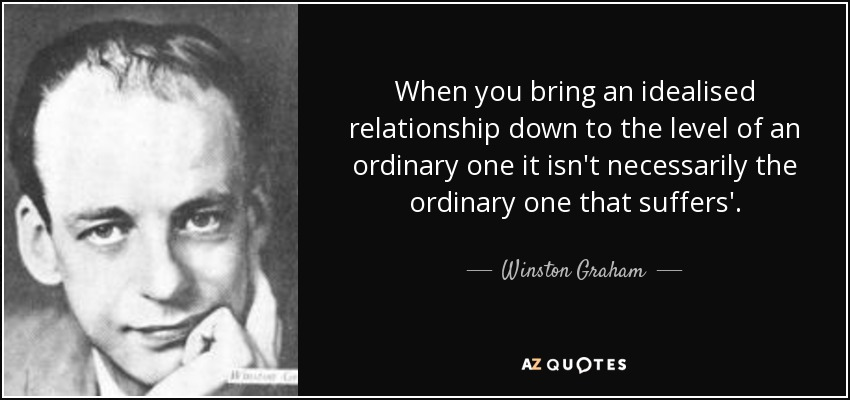 When you bring an idealised relationship down to the level of an ordinary one it isn't necessarily the ordinary one that suffers'. - Winston Graham