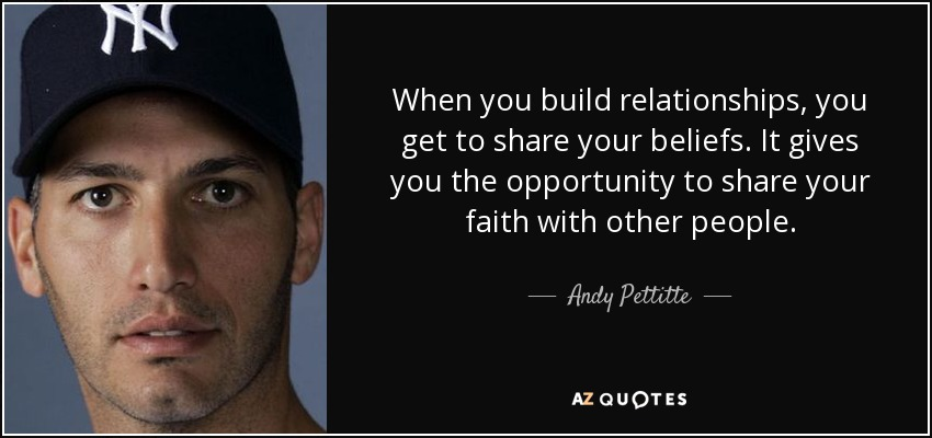 When you build relationships, you get to share your beliefs. It gives you the opportunity to share your faith with other people. - Andy Pettitte
