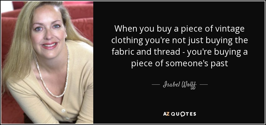 When you buy a piece of vintage clothing you're not just buying the fabric and thread - you're buying a piece of someone's past - Isabel Wolff