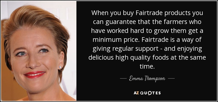 When you buy Fairtrade products you can guarantee that the farmers who have worked hard to grow them get a minimum price. Fairtrade is a way of giving regular support - and enjoying delicious high quality foods at the same time. - Emma Thompson