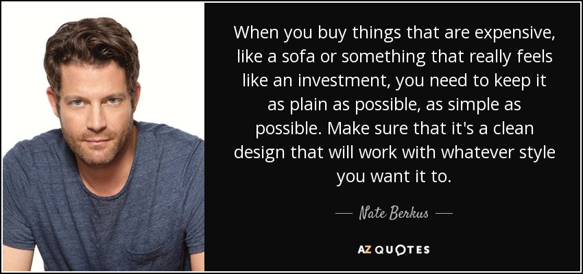 When you buy things that are expensive, like a sofa or something that really feels like an investment, you need to keep it as plain as possible, as simple as possible. Make sure that it's a clean design that will work with whatever style you want it to. - Nate Berkus