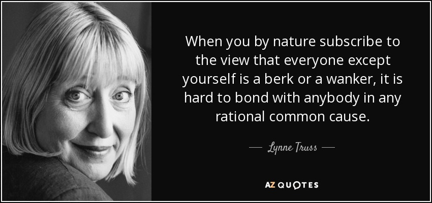 When you by nature subscribe to the view that everyone except yourself is a berk or a wanker, it is hard to bond with anybody in any rational common cause. - Lynne Truss