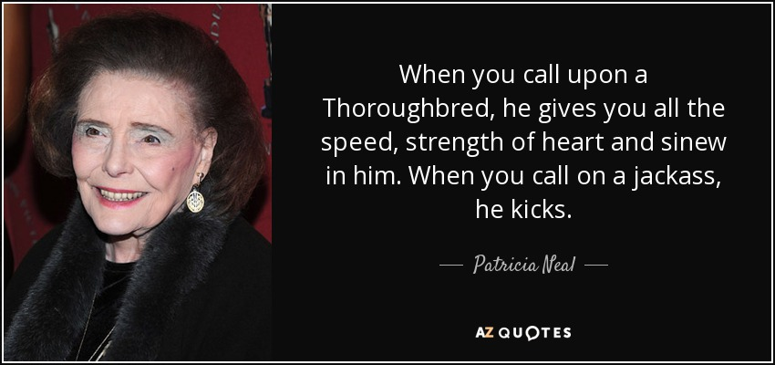 When you call upon a Thoroughbred, he gives you all the speed, strength of heart and sinew in him. When you call on a jackass, he kicks. - Patricia Neal