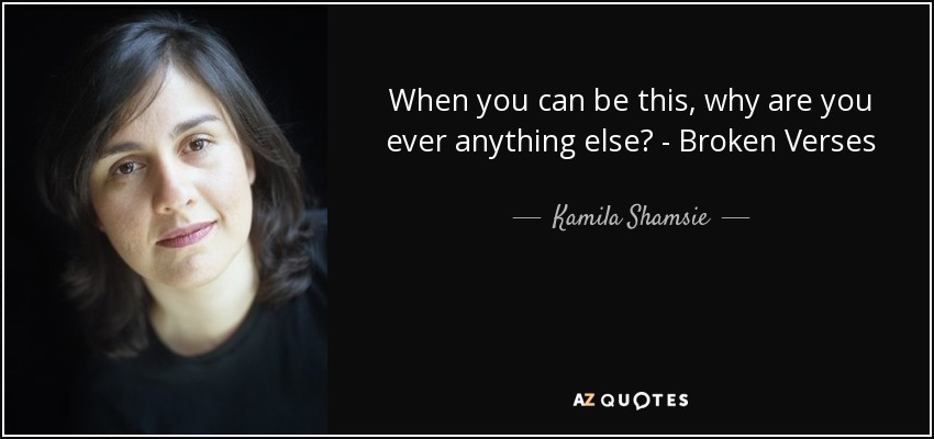 When you can be this, why are you ever anything else? - Broken Verses - Kamila Shamsie