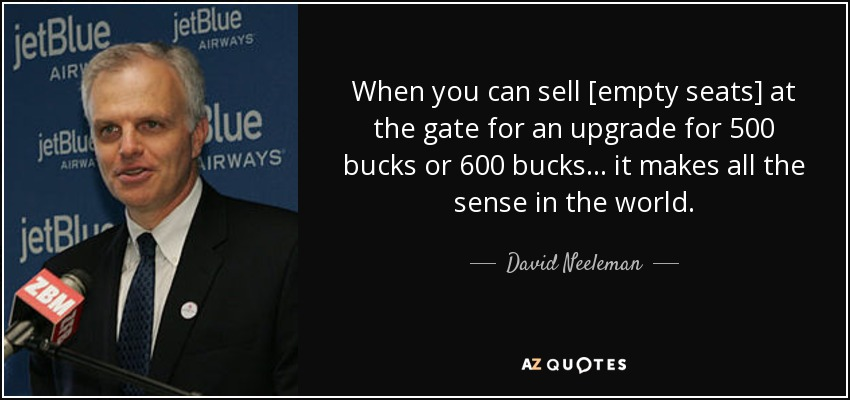 When you can sell [empty seats] at the gate for an upgrade for 500 bucks or 600 bucks... it makes all the sense in the world. - David Neeleman
