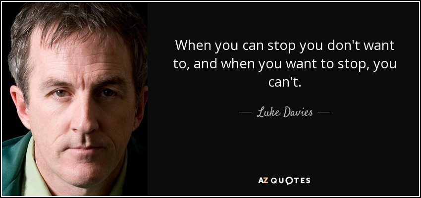 When you can stop you don't want to, and when you want to stop, you can't. - Luke Davies