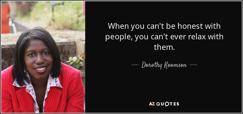 When you can't be honest with people, you can't ever relax with them. - Dorothy Koomson