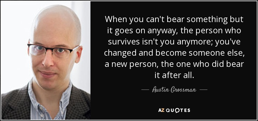 When you can't bear something but it goes on anyway, the person who survives isn't you anymore; you've changed and become someone else, a new person, the one who did bear it after all. - Austin Grossman