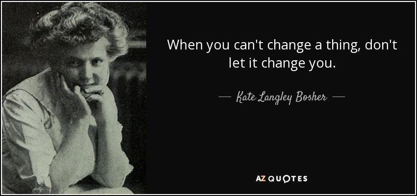 When you can't change a thing, don't let it change you. - Kate Langley Bosher