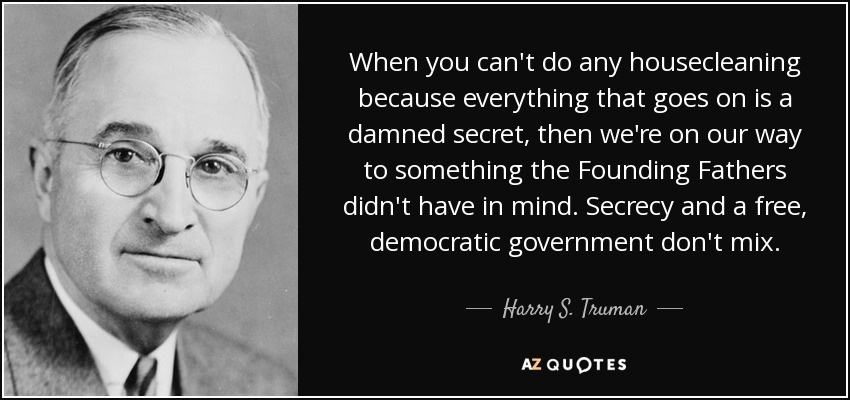 When you can't do any housecleaning because everything that goes on is a damned secret, then we're on our way to something the Founding Fathers didn't have in mind. Secrecy and a free, democratic government don't mix. - Harry S. Truman