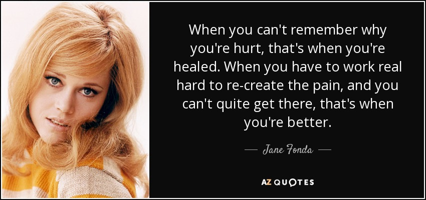 When you can't remember why you're hurt, that's when you're healed. When you have to work real hard to re-create the pain, and you can't quite get there, that's when you're better. - Jane Fonda