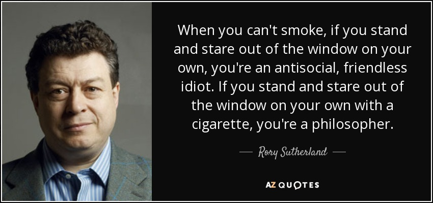 When you can't smoke, if you stand and stare out of the window on your own, you're an antisocial, friendless idiot. If you stand and stare out of the window on your own with a cigarette, you're a philosopher. - Rory Sutherland