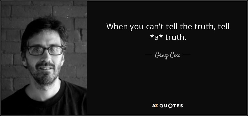 When you can't tell the truth, tell *a* truth. - Greg Cox