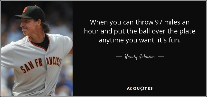 When you can throw 97 miles an hour and put the ball over the plate anytime you want, it's fun. - Randy Johnson