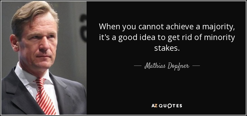 When you cannot achieve a majority, it's a good idea to get rid of minority stakes. - Mathias Dopfner