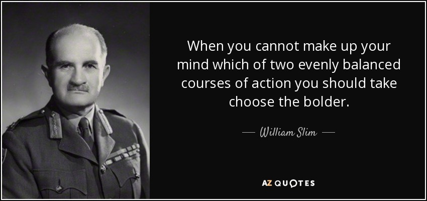 When you cannot make up your mind which of two evenly balanced courses of action you should take choose the bolder. - William Slim, 1st Viscount Slim