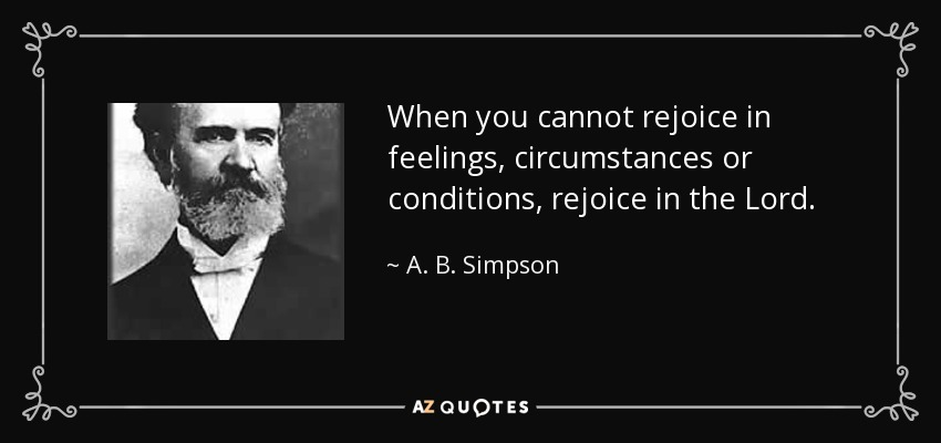 When you cannot rejoice in feelings, circumstances or conditions, rejoice in the Lord. - A. B. Simpson