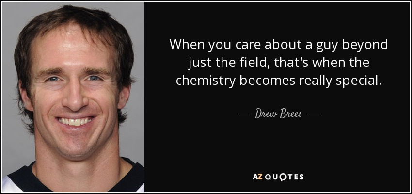 When you care about a guy beyond just the field, that's when the chemistry becomes really special. - Drew Brees