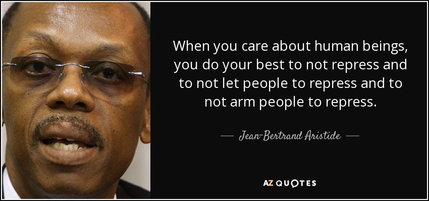 When you care about human beings, you do your best to not repress and to not let people to repress and to not arm people to repress. - Jean-Bertrand Aristide