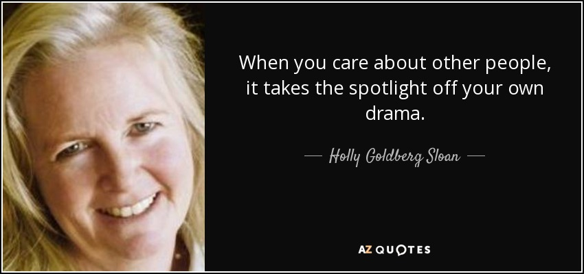 When you care about other people, it takes the spotlight off your own drama. - Holly Goldberg Sloan