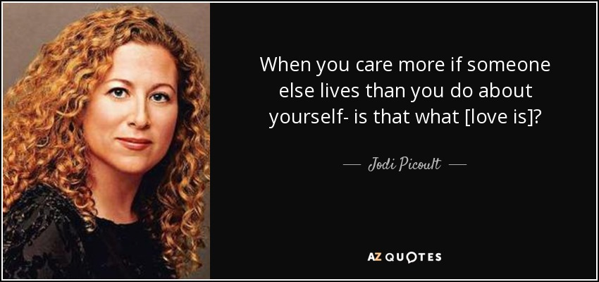 When you care more if someone else lives than you do about yourself- is that what [love is]? - Jodi Picoult