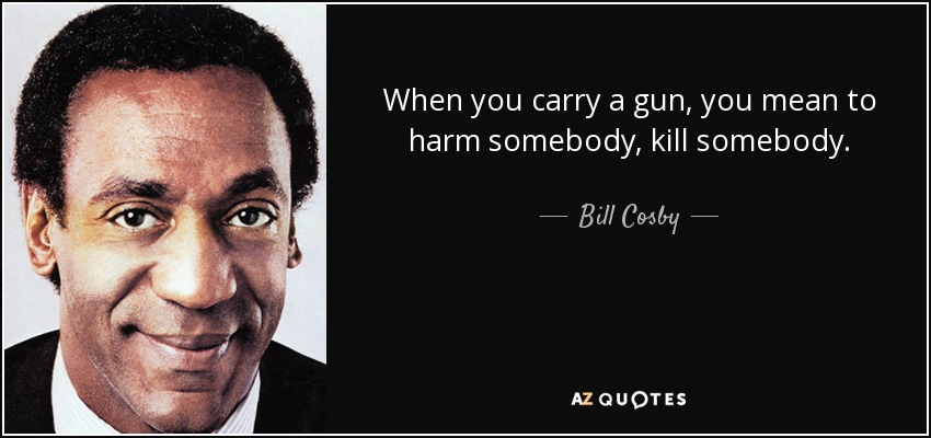 When you carry a gun, you mean to harm somebody, kill somebody. - Bill Cosby