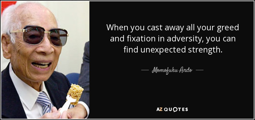 When you cast away all your greed and fixation in adversity, you can find unexpected strength. - Momofuku Ando